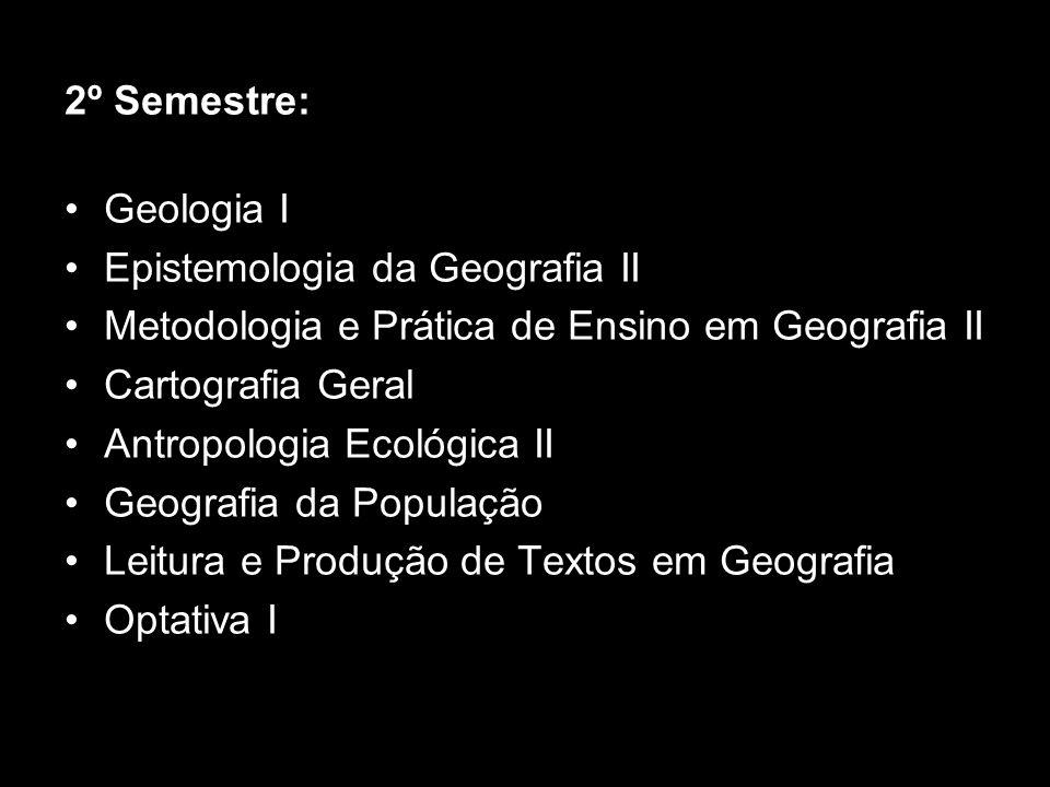 2º Semestre: Geologia I Epistemologia da Geografia II Metodologia e Prática de Ensino em Geografia II Cartografia Geral Antropologia Ecológica II Geog
