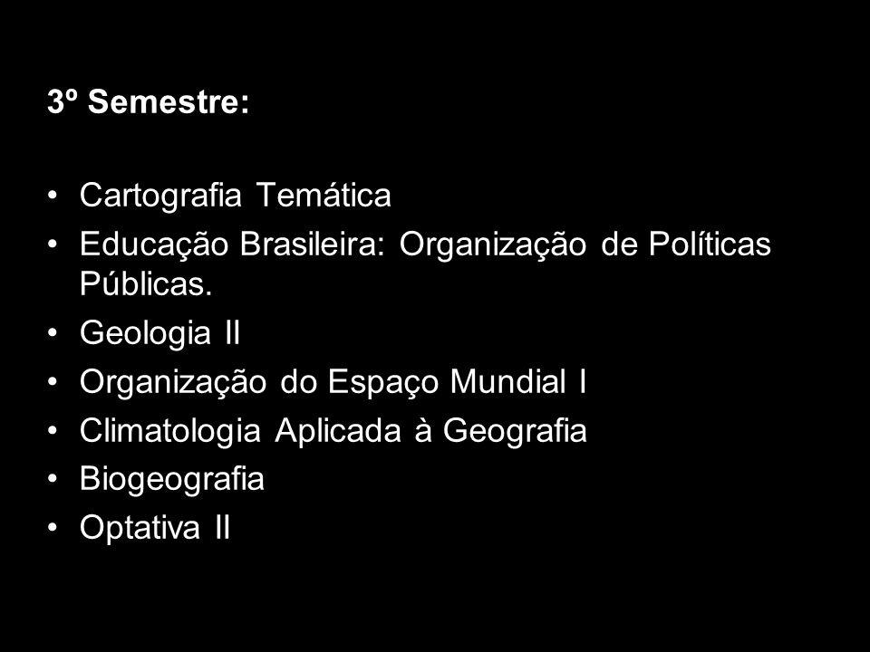 3º Semestre: Cartografia Temática Educação Brasileira: Organização de Políticas Públicas. Geologia II Organização do Espaço Mundial I Climatologia Apl