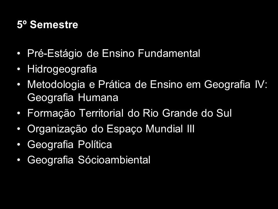 5º Semestre Pré-Estágio de Ensino Fundamental Hidrogeografia Metodologia e Prática de Ensino em Geografia IV: Geografia Humana Formação Territorial do