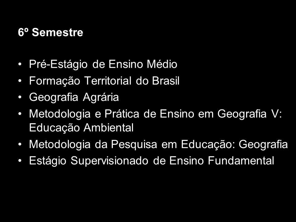 6º Semestre Pré-Estágio de Ensino Médio Formação Territorial do Brasil Geografia Agrária Metodologia e Prática de Ensino em Geografia V: Educação Ambi