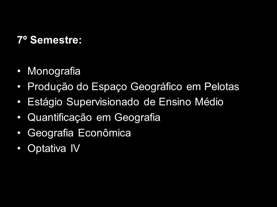 7º Semestre: Monografia Produção do Espaço Geográfico em Pelotas Estágio Supervisionado de Ensino Médio Quantificação em Geografia Geografia Econômica