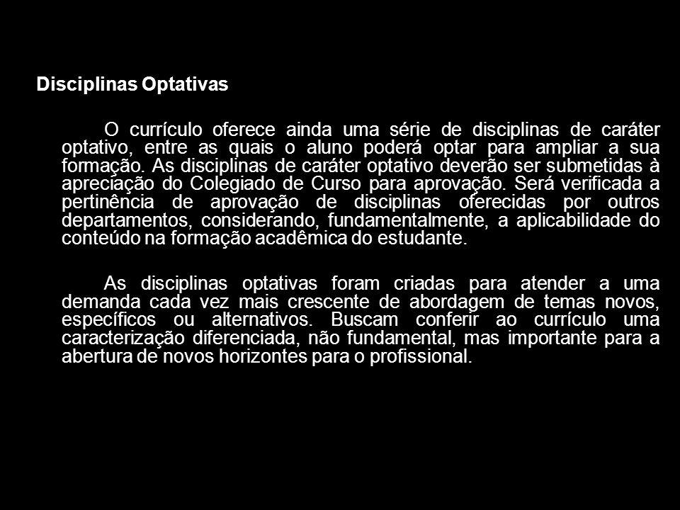 Disciplinas Optativas O currículo oferece ainda uma série de disciplinas de caráter optativo, entre as quais o aluno poderá optar para ampliar a sua f