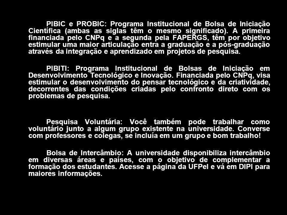 PIBIC e PROBIC: Programa Institucional de Bolsa de Iniciação Científica (ambas as siglas têm o mesmo significado). A primeira financiada pelo CNPq e a