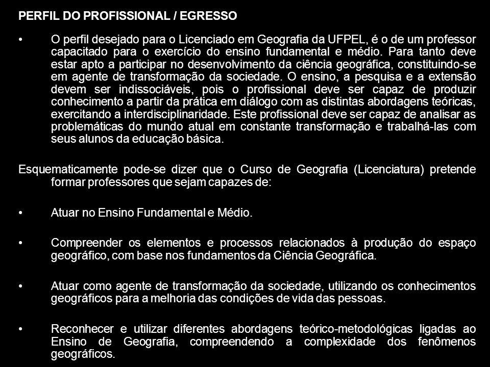 PERFIL DO PROFISSIONAL / EGRESSO O perfil desejado para o Licenciado em Geografia da UFPEL, é o de um professor capacitado para o exercício do ensino