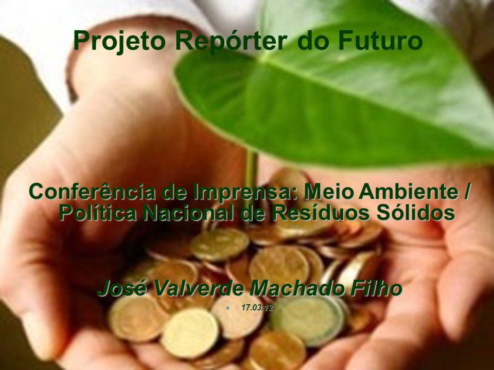 Conferência de Imprensa: Meio Ambiente / Política Nacional de Resíduos Sólidos José Valverde Machado Filho 17.03.12 17.03.12 Projeto Repórter do Futur