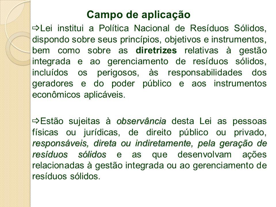 Campo de aplicação Lei institui a Política Nacional de Resíduos Sólidos, dispondo sobre seus princípios, objetivos e instrumentos, bem como sobre as d