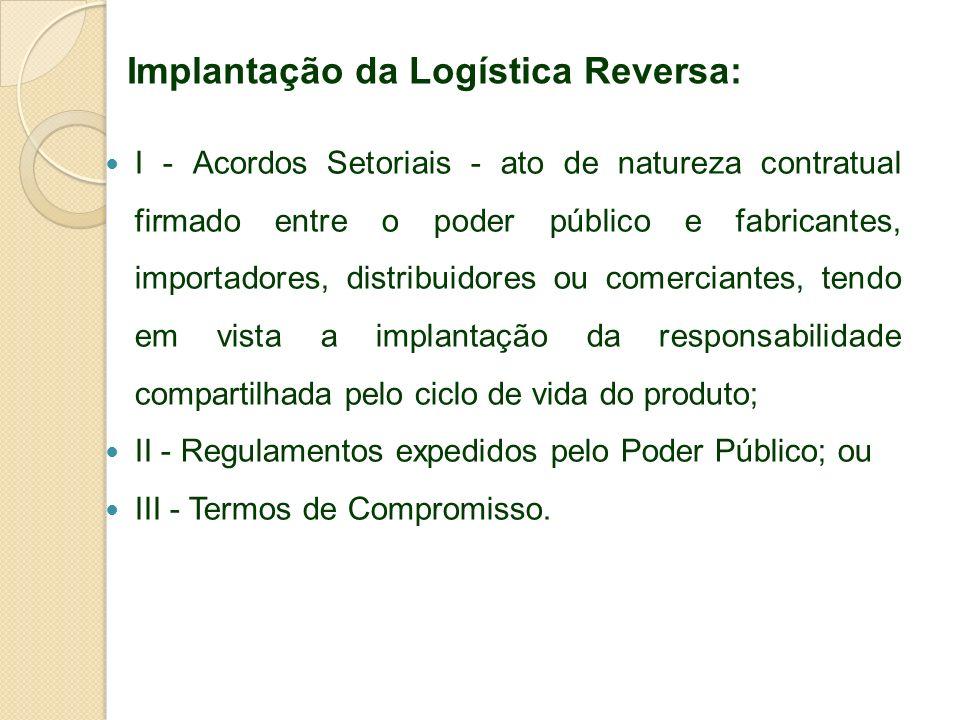 Implantação da Logística Reversa: I - Acordos Setoriais - ato de natureza contratual firmado entre o poder público e fabricantes, importadores, distri