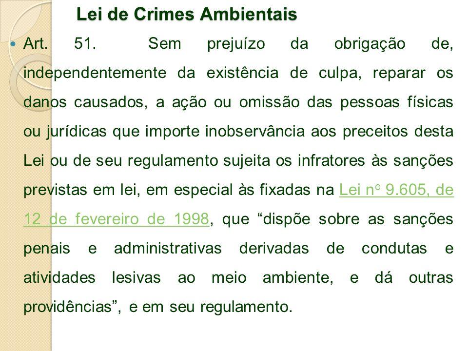Lei de Crimes Ambientais Art. 51. Sem prejuízo da obrigação de, independentemente da existência de culpa, reparar os danos causados, a ação ou omissão