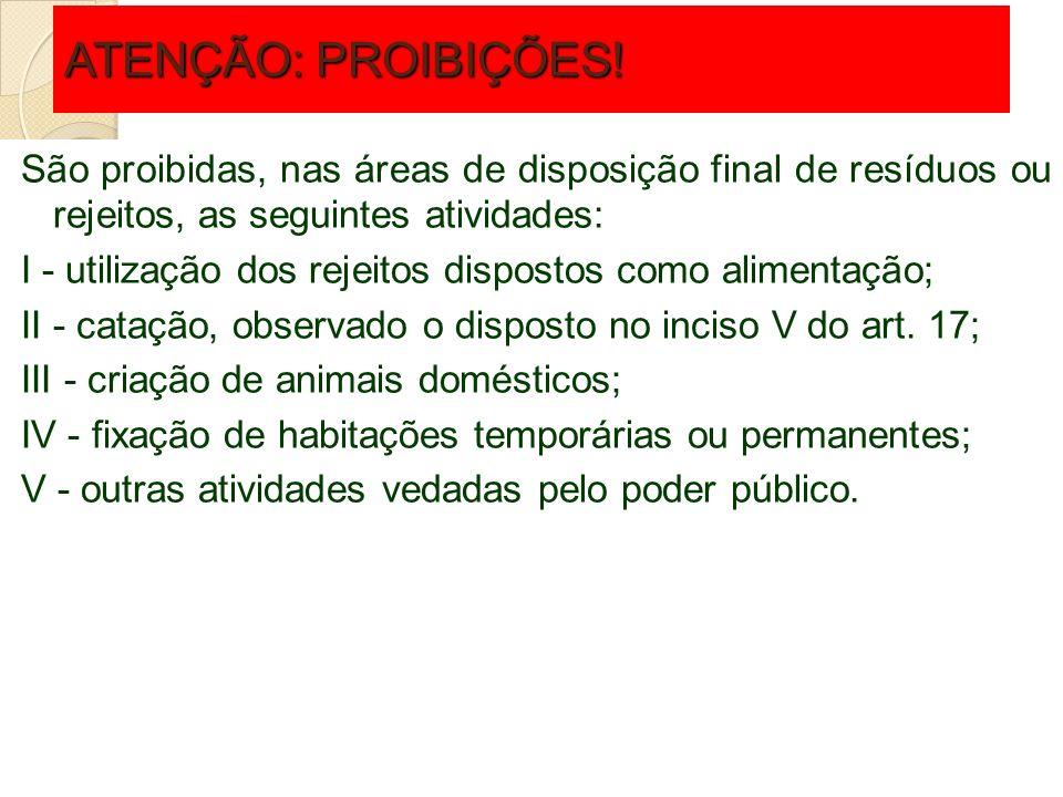 ATENÇÃO: PROIBIÇÕES! São proibidas, nas áreas de disposição final de resíduos ou rejeitos, as seguintes atividades: I - utilização dos rejeitos dispos