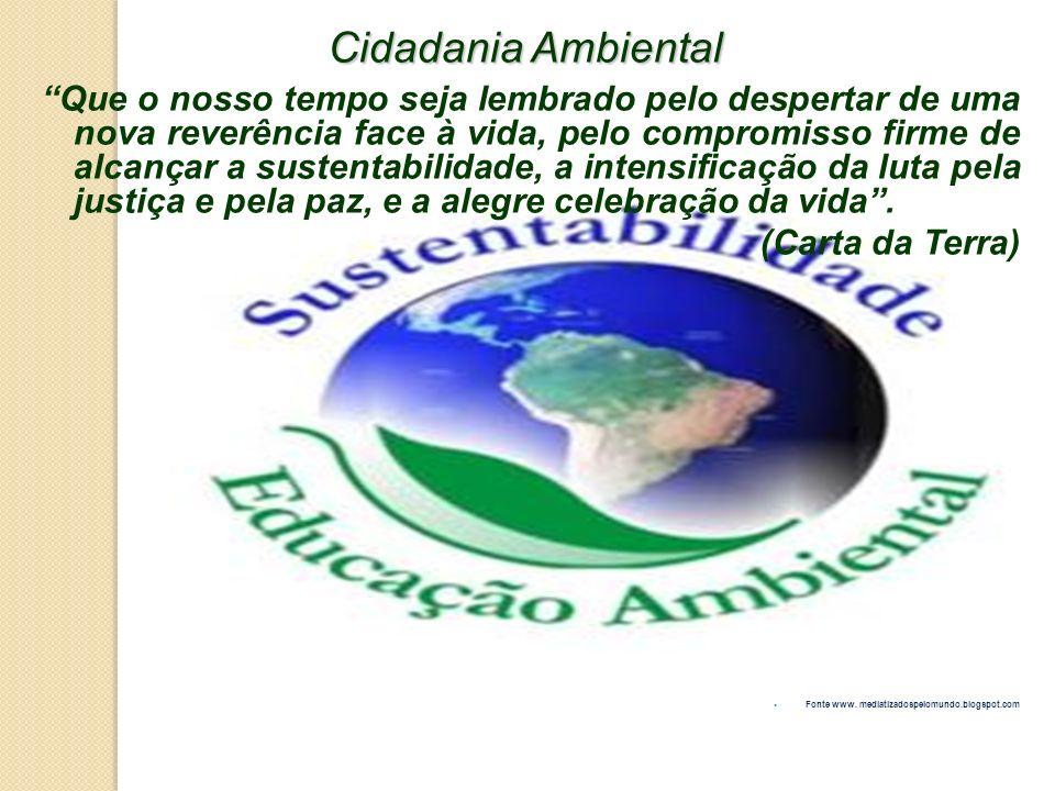 Cidadania Ambiental Que o nosso tempo seja lembrado pelo despertar de uma nova reverência face à vida, pelo compromisso firme de alcançar a sustentabi