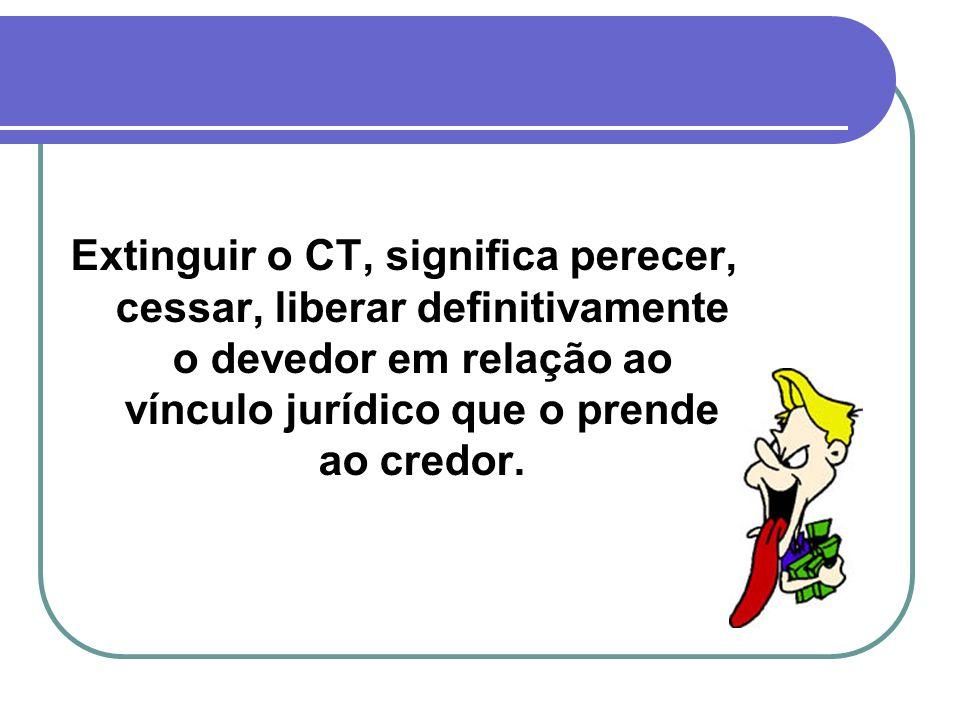 Extinguir o CT, significa perecer, cessar, liberar definitivamente o devedor em relação ao vínculo jurídico que o prende ao credor.