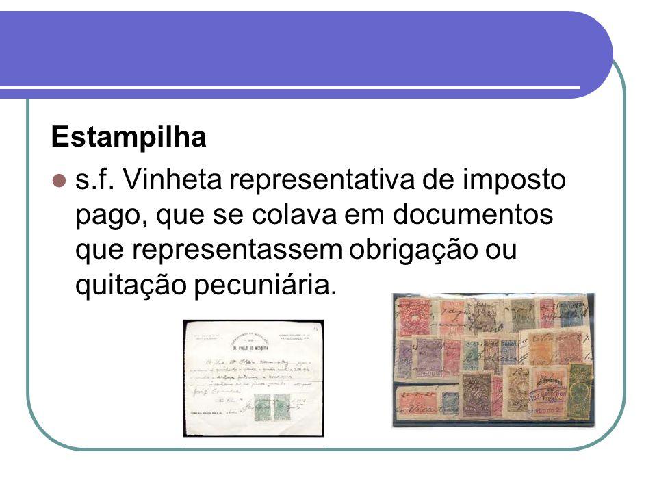 Estampilha s.f. Vinheta representativa de imposto pago, que se colava em documentos que representassem obrigação ou quitação pecuniária.