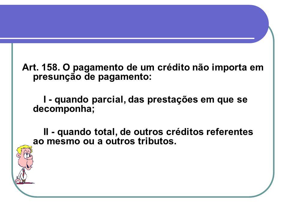 Art. 158. O pagamento de um crédito não importa em presunção de pagamento: I - quando parcial, das prestações em que se decomponha; II - quando total,
