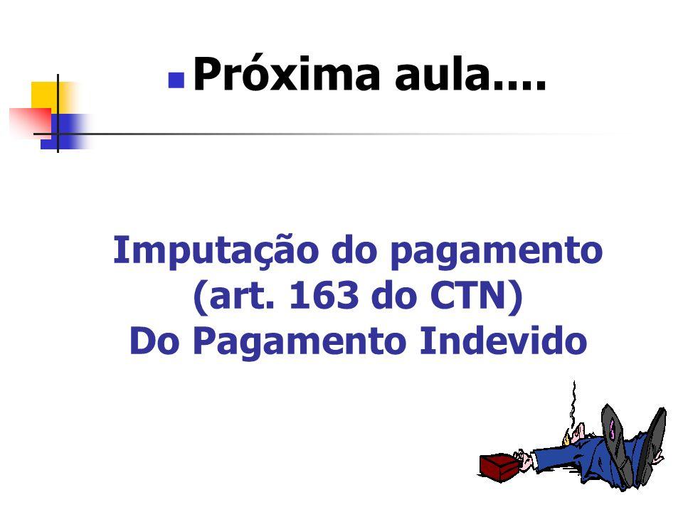 Imputação do pagamento (art. 163 do CTN) Do Pagamento Indevido Próxima aula....