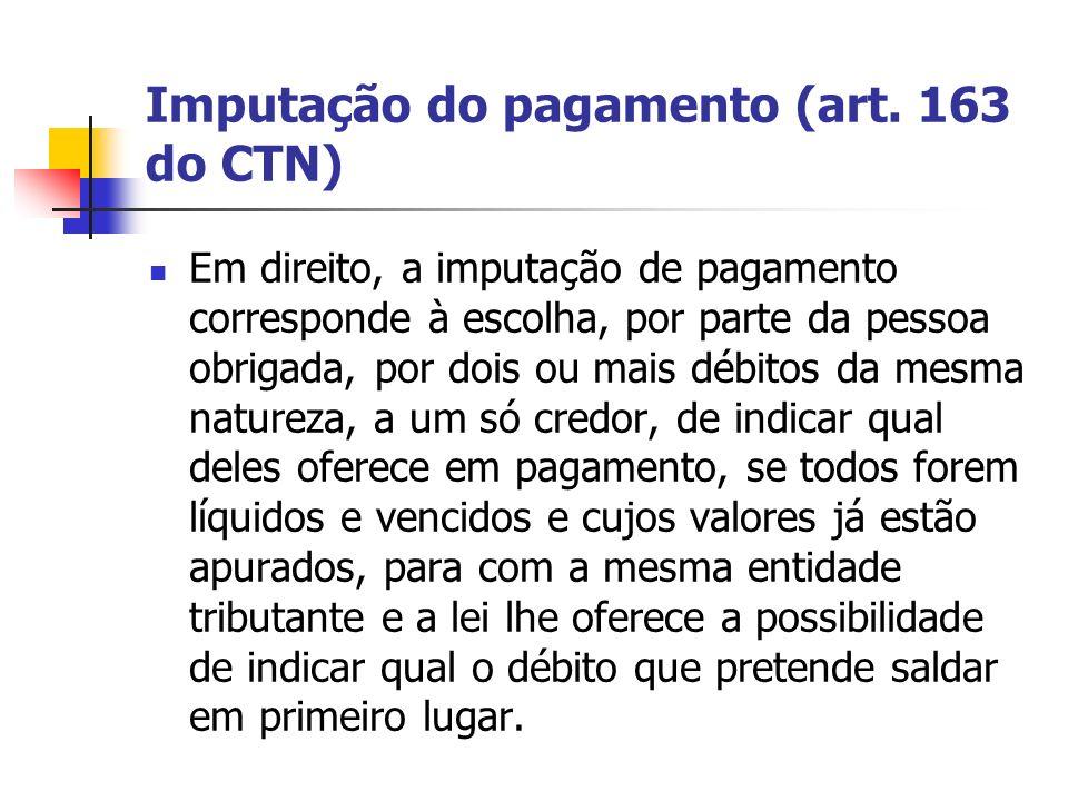 Imputação do pagamento (art. 163 do CTN) Em direito, a imputação de pagamento corresponde à escolha, por parte da pessoa obrigada, por dois ou mais dé