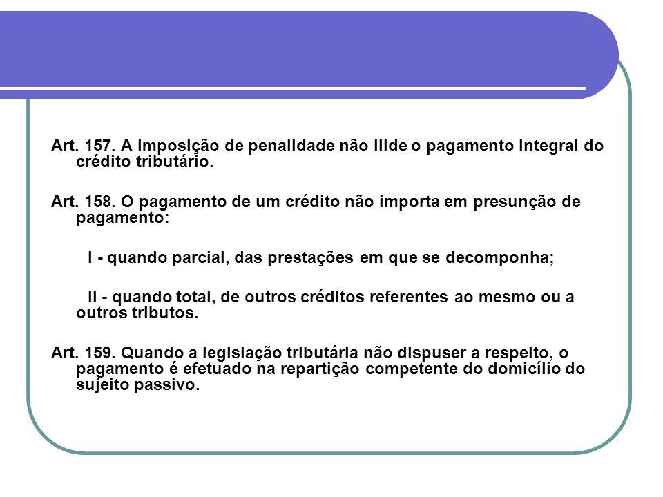 Art. 157. A imposição de penalidade não ilide o pagamento integral do crédito tributário. Art. 158. O pagamento de um crédito não importa em presunção