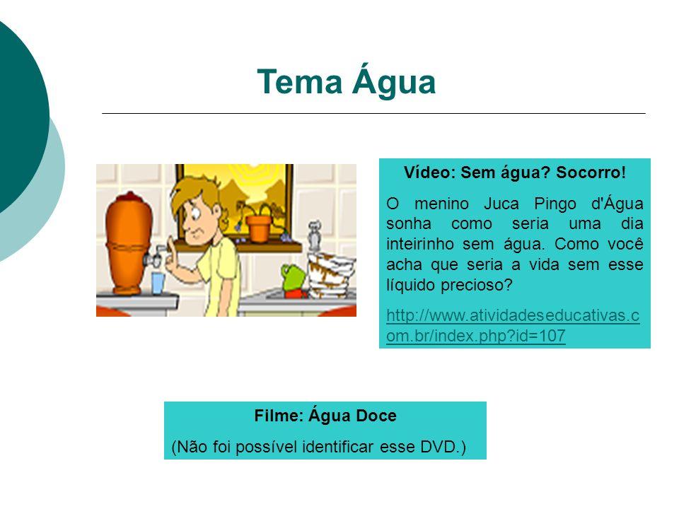 Tema Água Vídeo: Sem água? Socorro! O menino Juca Pingo d'Água sonha como seria uma dia inteirinho sem água. Como você acha que seria a vida sem esse