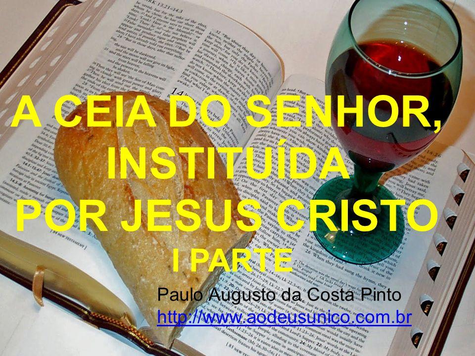 A CEIA DO SENHOR, INSTITUÍDA POR JESUS CRISTO I PARTE Paulo Augusto da Costa Pinto http://www.aodeusunico.com.br