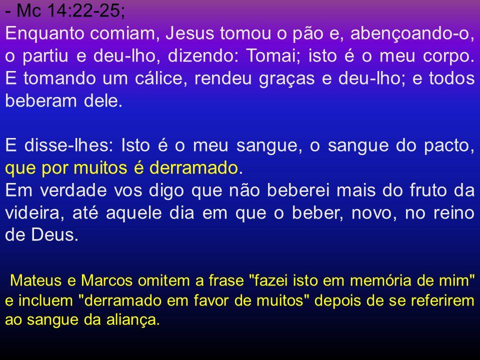 - Mc 14:22-25; Enquanto comiam, Jesus tomou o pão e, abençoando-o, o partiu e deu-lho, dizendo: Tomai; isto é o meu corpo. E tomando um cálice, rendeu