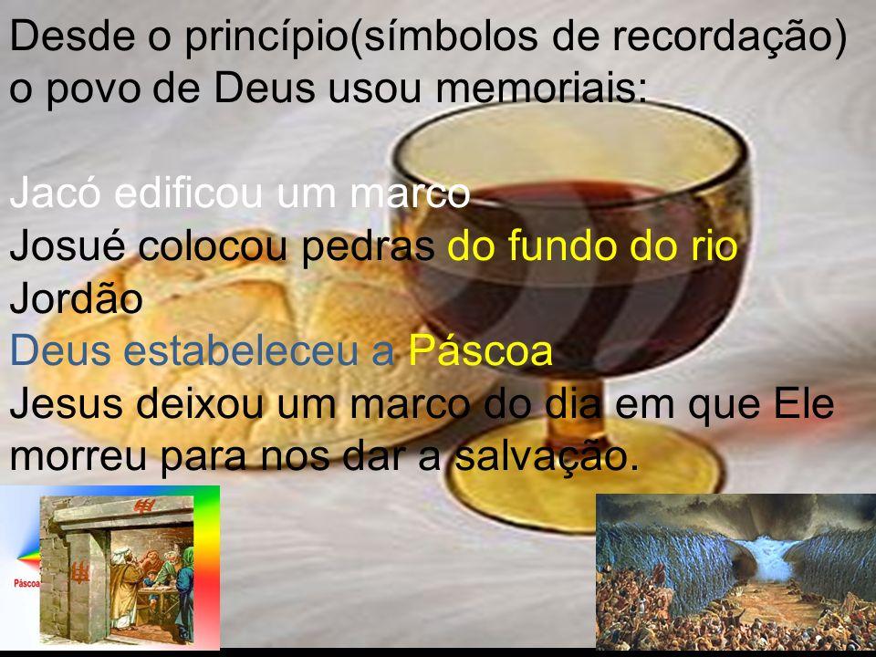 Desde o princípio(símbolos de recordação) o povo de Deus usou memoriais: Jacó edificou um marco Josué colocou pedras do fundo do rio Jordão Deus estab