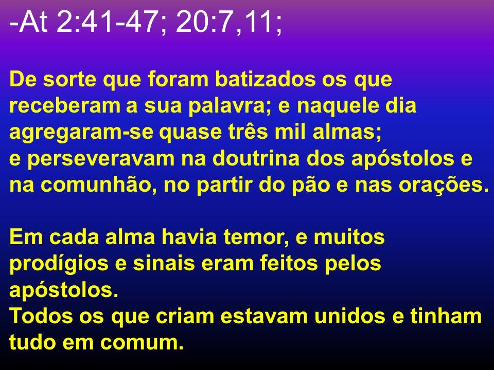 -At 2:41-47; 20:7,11; De sorte que foram batizados os que receberam a sua palavra; e naquele dia agregaram-se quase três mil almas; e perseveravam na