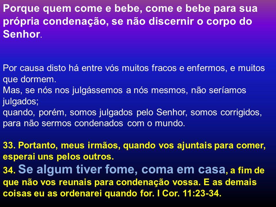 Porque quem come e bebe, come e bebe para sua própria condenação, se não discernir o corpo do Senhor. Por causa disto há entre vós muitos fracos e enf