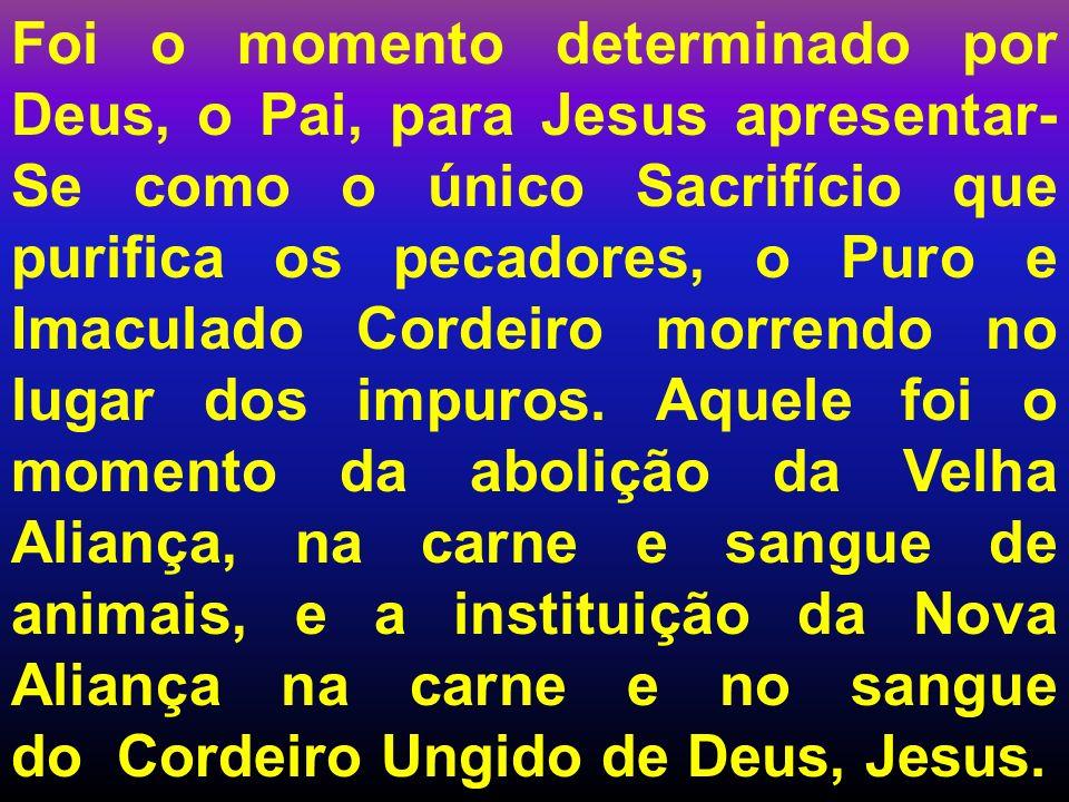 Foi o momento determinado por Deus, o Pai, para Jesus apresentar- Se como o único Sacrifício que purifica os pecadores, o Puro e Imaculado Cordeiro mo