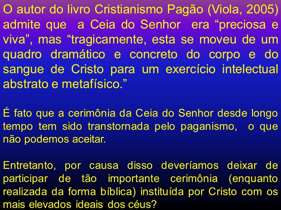 O autor do livro Cristianismo Pagão (Viola, 2005) admite que a Ceia do Senhor era preciosa e viva, mas tragicamente, esta se moveu de um quadro dramát