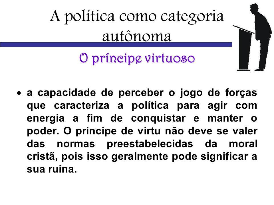 A política como categoria autônoma O príncipe virtuoso a capacidade de perceber o jogo de forças que caracteriza a política para agir com energia a fi