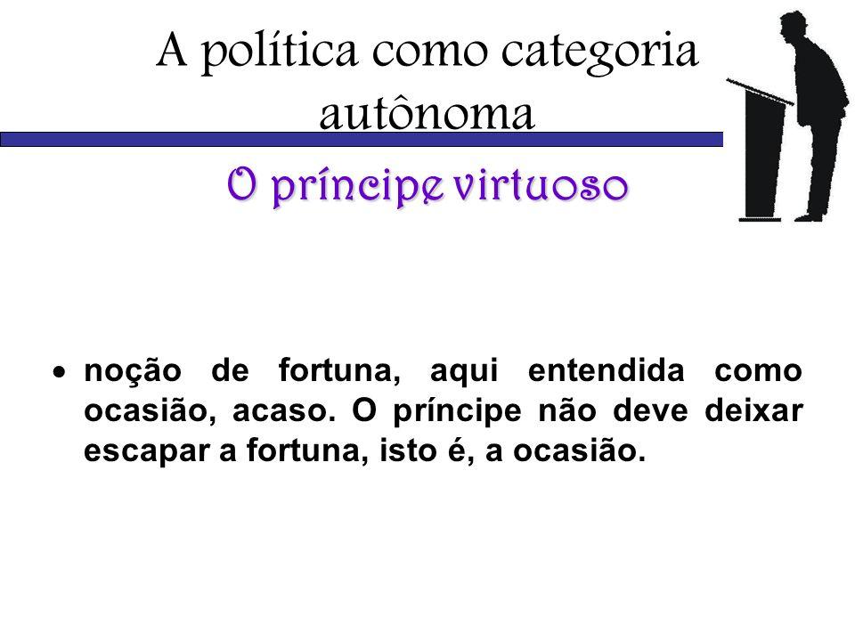 A política como categoria autônoma O príncipe virtuoso noção de fortuna, aqui entendida como ocasião, acaso. O príncipe não deve deixar escapar a fort