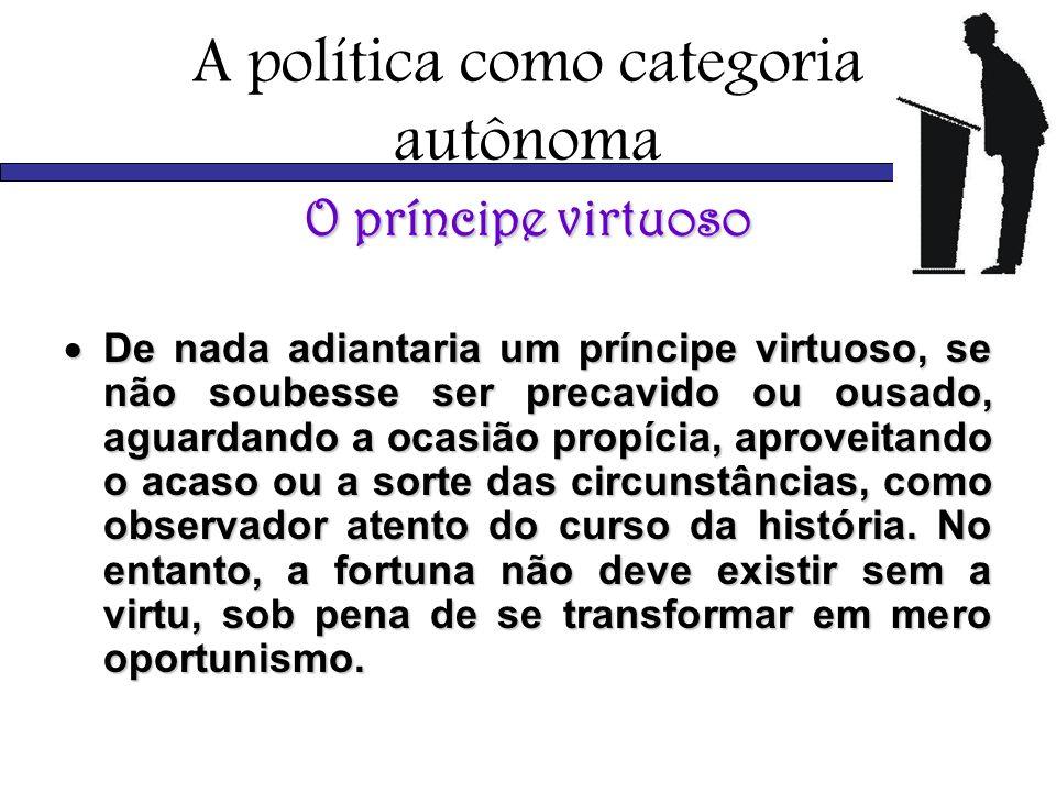 A política como categoria autônoma O príncipe virtuoso De nada adiantaria um príncipe virtuoso, se não soubesse ser precavido ou ousado, aguardando a