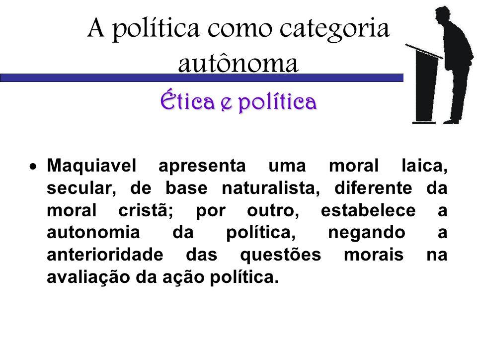 A política como categoria autônoma Ética e política Maquiavel apresenta uma moral laica, secular, de base naturalista, diferente da moral cristã; por