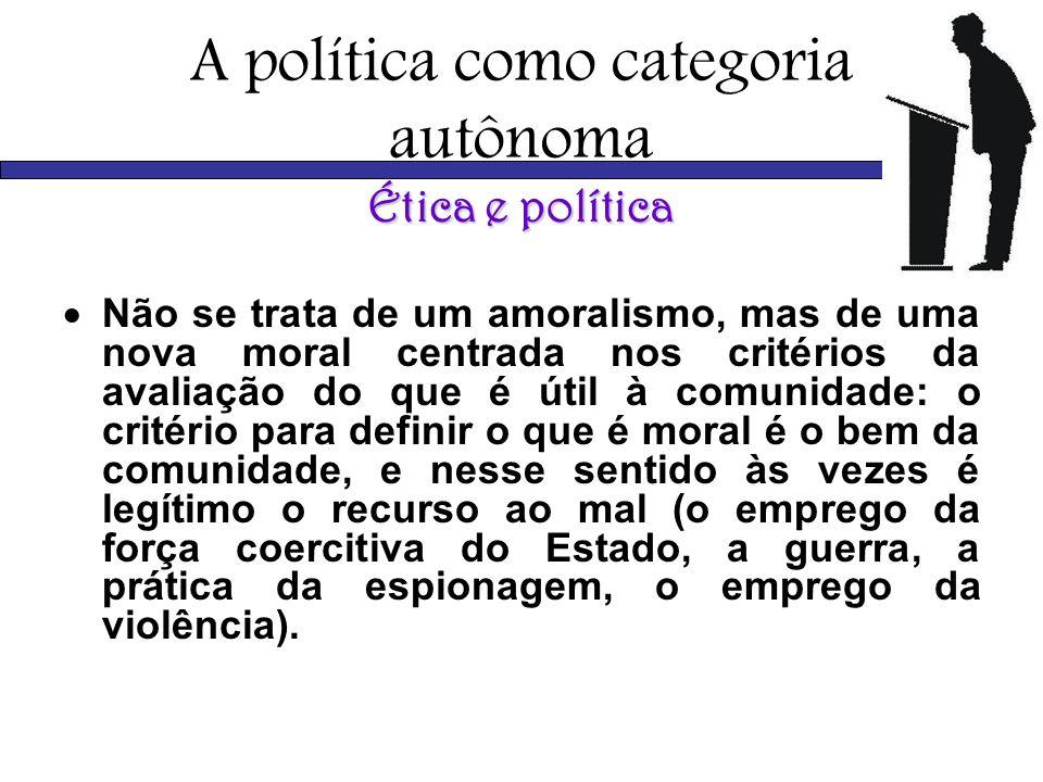 A política como categoria autônoma Ética e política Não se trata de um amoralismo, mas de uma nova moral centrada nos critérios da avaliação do que é