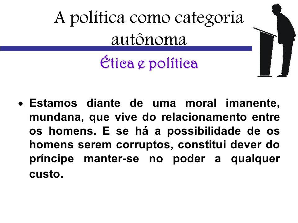 A política como categoria autônoma Ética e política Estamos diante de uma moral imanente, mundana, que vive do relacionamento entre os homens. E se há