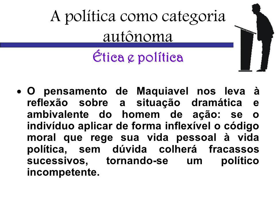 A política como categoria autônoma Ética e política O pensamento de Maquiavel nos leva à reflexão sobre a situação dramática e ambivalente do homem de
