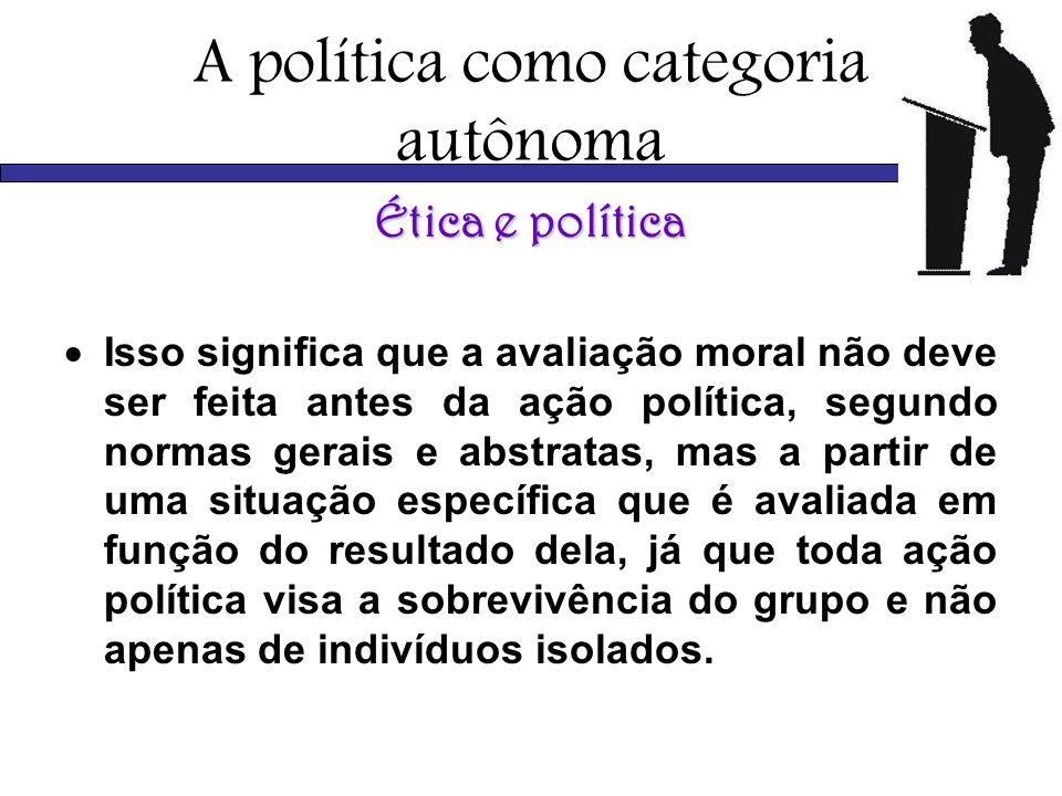 A política como categoria autônoma Ética e política Isso significa que a avaliação moral não deve ser feita antes da ação política, segundo normas ger