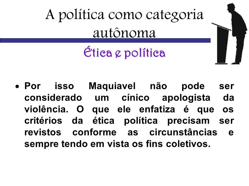 A política como categoria autônoma Ética e política Por isso Maquiavel não pode ser considerado um cínico apologista da violência. O que ele enfatiza