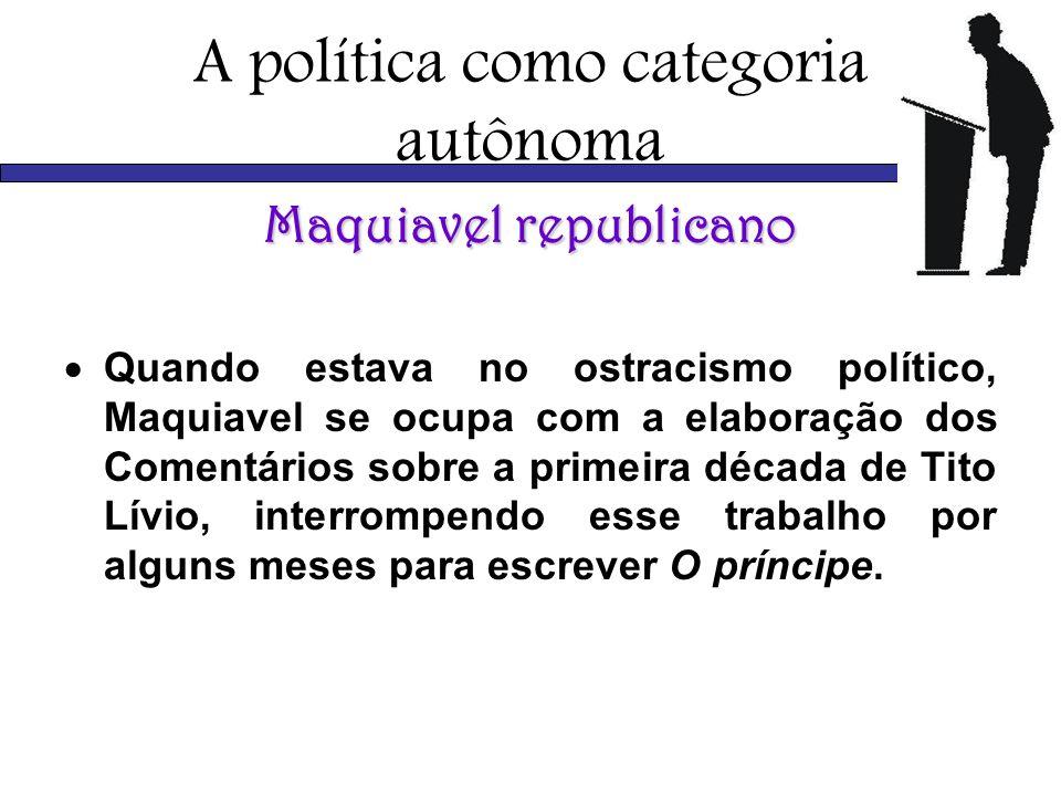 A política como categoria autônoma Maquiavel republicano Quando estava no ostracismo político, Maquiavel se ocupa com a elaboração dos Comentários sob