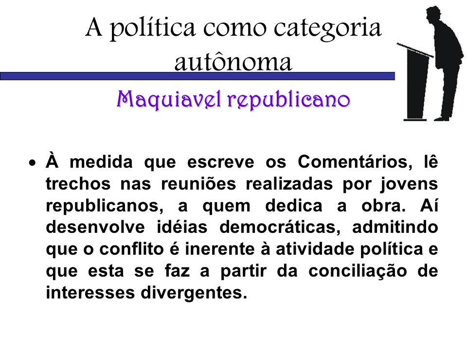 A política como categoria autônoma Maquiavel republicano À medida que escreve os Comentários, lê trechos nas reuniões realizadas por jovens republican