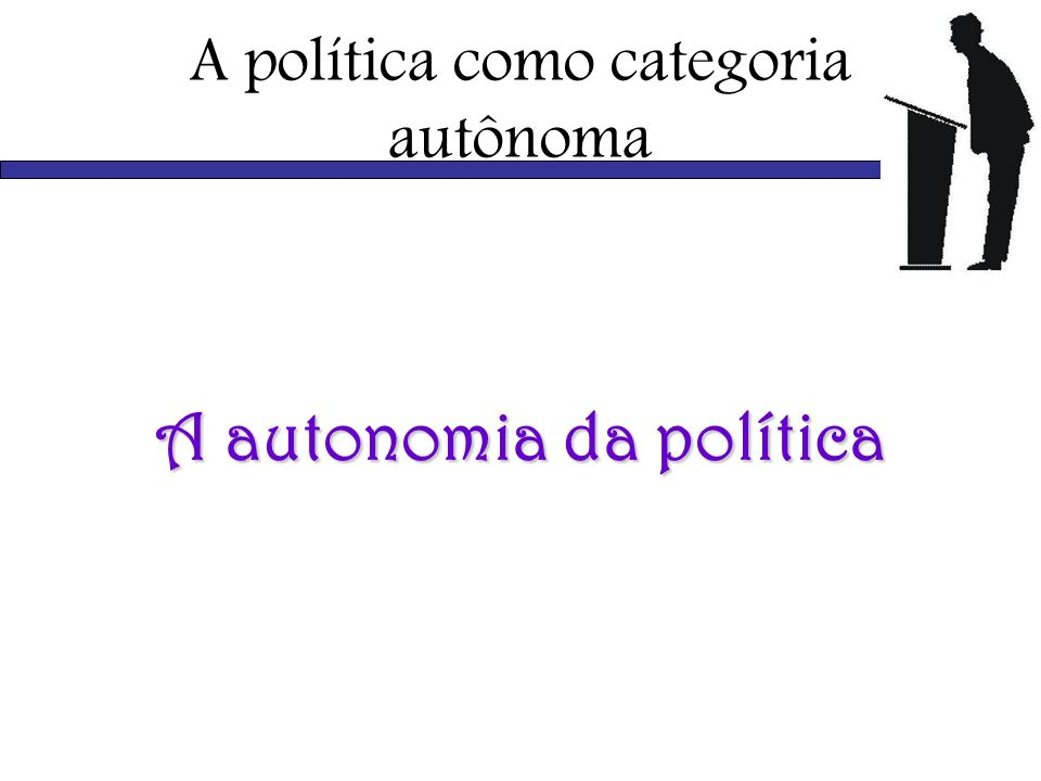 A política como categoria autônoma A autonomia da política