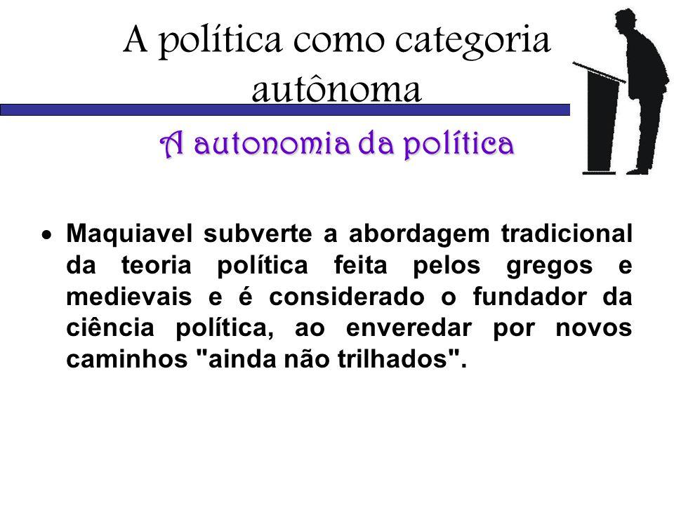 A política como categoria autônoma A autonomia da política Maquiavel subverte a abordagem tradicional da teoria política feita pelos gregos e medievai