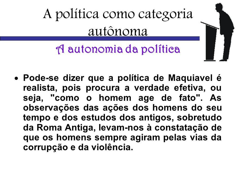 A política como categoria autônoma A autonomia da política Pode-se dizer que a política de Maquiavel é realista, pois procura a verdade efetiva, ou se