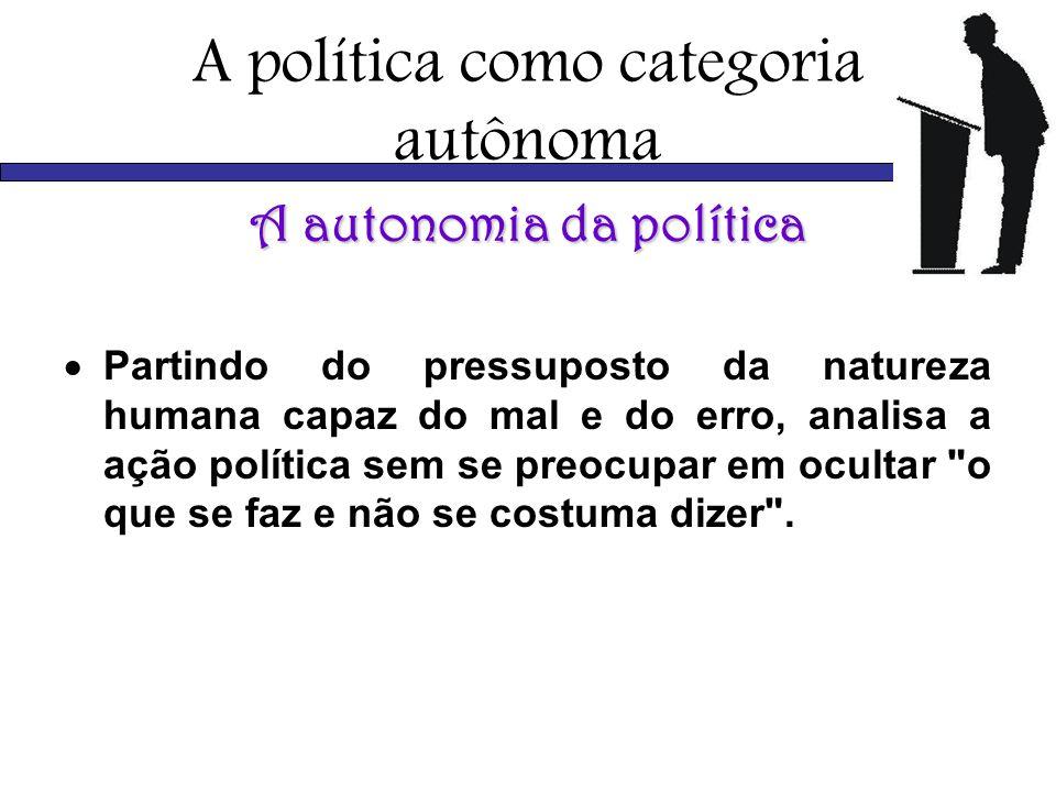 A política como categoria autônoma A autonomia da política Partindo do pressuposto da natureza humana capaz do mal e do erro, analisa a ação política