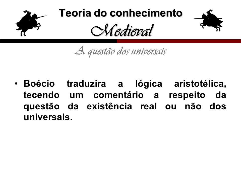 Teoria do conhecimento Medieval A questão dos universais Boécio traduzira a lógica aristotélica, tecendo um comentário a respeito da questão da existê