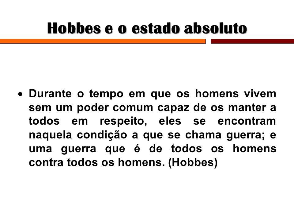 Hobbes e o estado absoluto Durante o tempo em que os homens vivem sem um poder comum capaz de os manter a todos em respeito, eles se encontram naquela