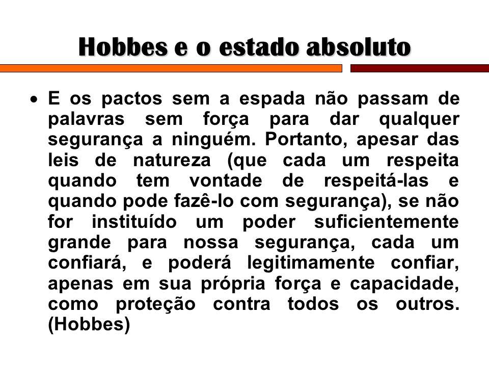 Hobbes e o estado absoluto E os pactos sem a espada não passam de palavras sem força para dar qualquer segurança a ninguém. Portanto, apesar das leis