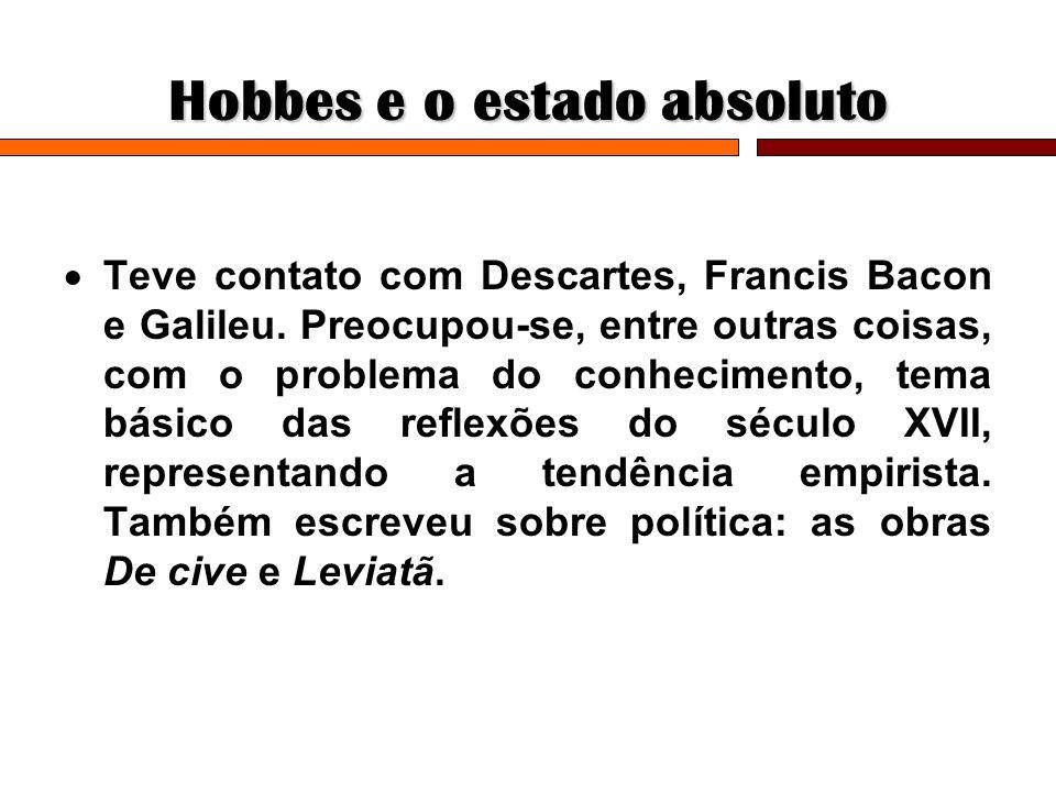 Hobbes e o estado absoluto Teve contato com Descartes, Francis Bacon e Galileu. Preocupou-se, entre outras coisas, com o problema do conhecimento, tem