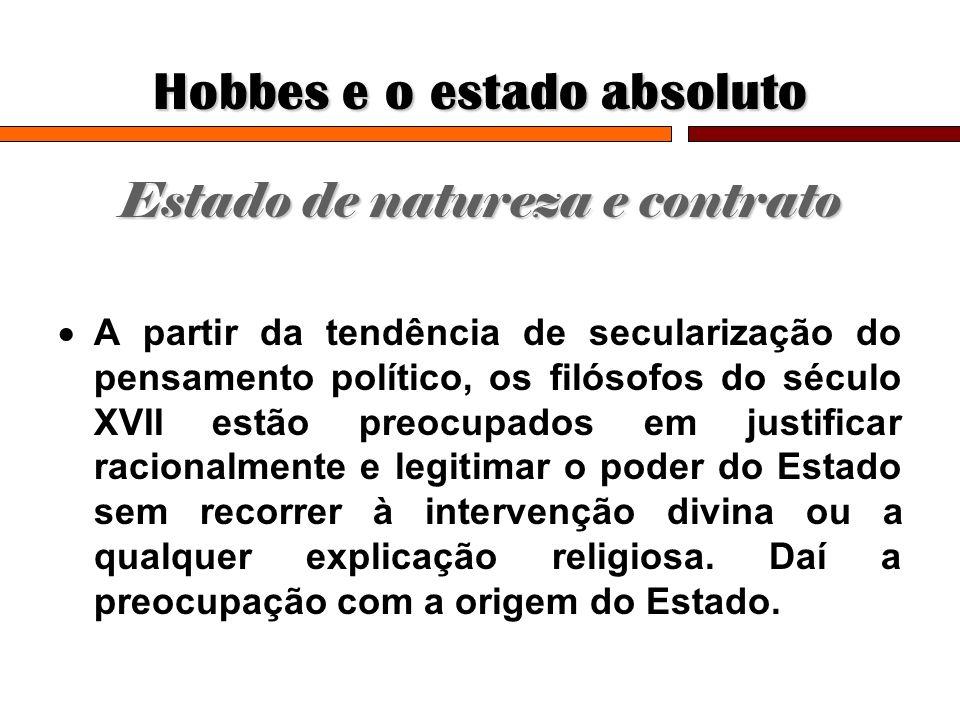 Hobbes e o estado absoluto Estado de natureza e contrato A partir da tendência de secularização do pensamento político, os filósofos do século XVII es