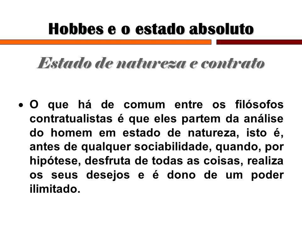 Hobbes e o estado absoluto Estado de natureza e contrato O que há de comum entre os filósofos contratualistas é que eles partem da análise do homem em