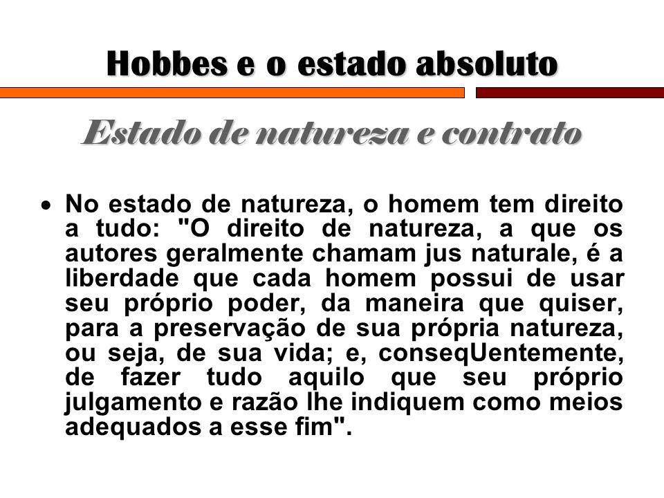 Hobbes e o estado absoluto Estado de natureza e contrato No estado de natureza, o homem tem direito a tudo: